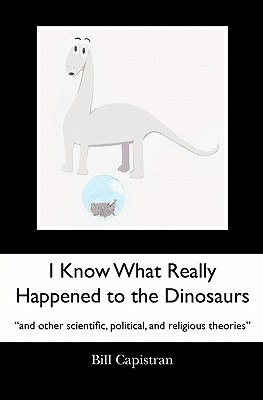 I Know What Really Happened to the Dinosaurs: And Other Scientific, Political, and Religious Theories